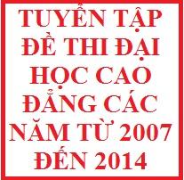 Tuyển tập đề thi đại học cao đẳng các năm từ 2007 đến 2014 ( có đáp án)