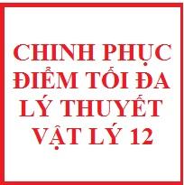 Chinh phục điểm tối đa lý thuyết vật lý 12