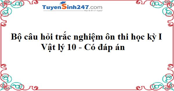 Bộ câu hỏi trắc nghiệm ôn thi học kỳ I vật lý 10 - Có đáp án