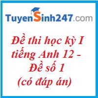 Đề thi học kỳ I tiếng Anh 12 - Đề số 1 - có đáp án