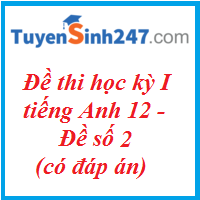 Đề thi học kỳ I tiếng Anh 12 - Đề số 2 - có đáp án