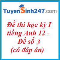 Đề thi học kỳ I tiếng Anh 12 - Đề số 3 - có đáp án