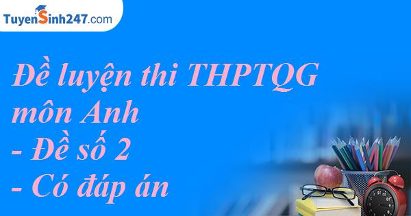 Đề luyện thi THPT QG môn Anh - đề số 2 - CÓ ĐÁP ÁN