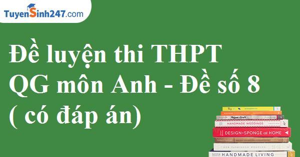 Đề luyện thi THPTQG môn Anh - Đề số 8 ( có đáp án)