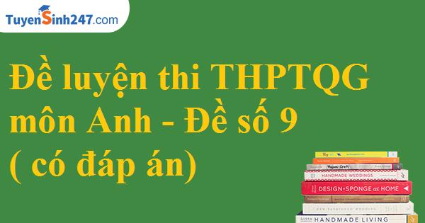 Đề luyện thi THPT QG môn Anh - Đề số 9 ( có đáp án)