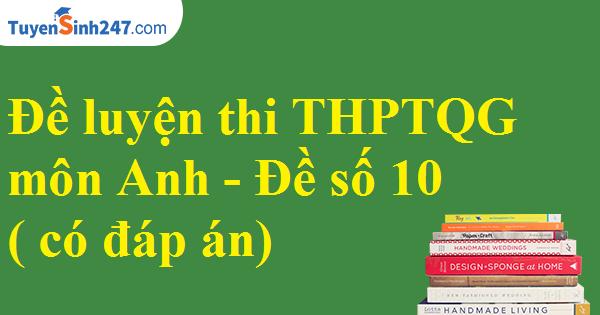 Đề luyện thi THPTQG môn Anh 2017 - Đề số 10 ( có đáp án)