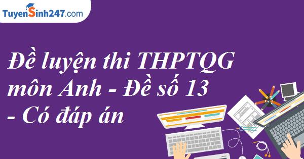 Đề luyện thi THPTQG môn Anh - Đề số 13 - Có đáp án