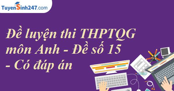 Đề luyện thi THPTQG môn Anh - Đề số 15 - Có đáp án