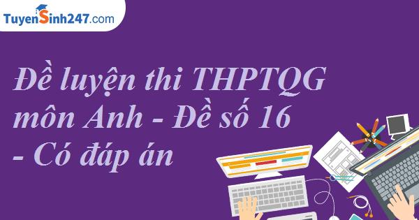 Đề luyện thi THPT QG môn Anh - Đề số 16 - Có đáp án