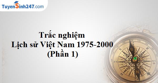 Trắc nghiệm Lịch sử Việt Nam từ 1975-2000 (Phần 1)