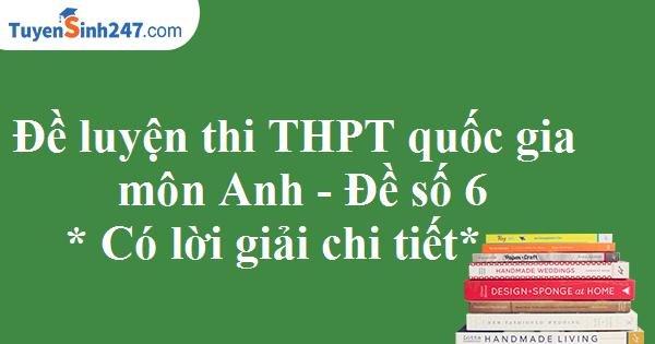 Đề luyện thi THPT quốc gia môn Anh - Có lời giải chi tiết - Đề số 6