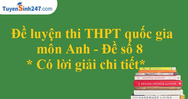 Đề luyện thi THPT quốc gia môn Anh - Có lời giải chi tiết - Đề số 8