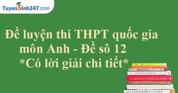 Đề luyện thi THPT quốc gia môn Anh - Có lời giải chi tiết - Đề số 12