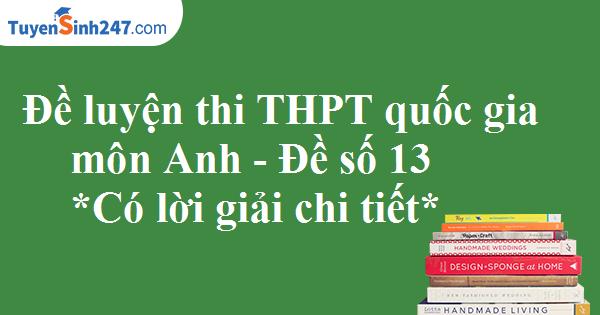 Đề luyện thi THPT quốc gia môn Anh - Có lời giải chi tiết - Đề số 13