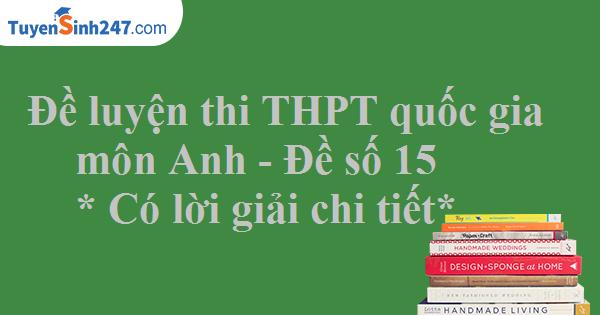 Đề luyện thi THPT quốc gia môn Anh - Có lời giải chi tiết - Đề số 15