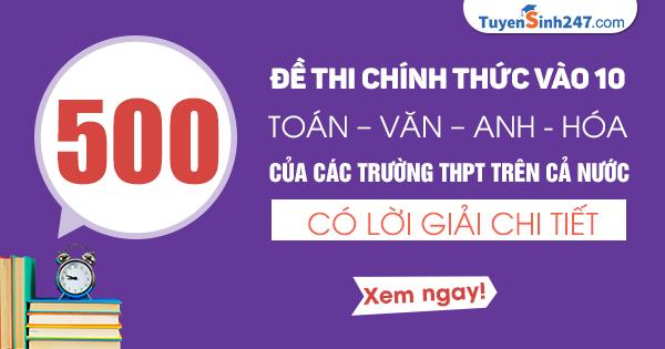 Tải 500 đề thi vào 10 Toán - Văn - Anh - Hóa - có lời giải chi tiết!