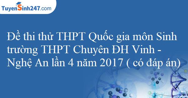 Đề thi thử THPT Quốc gia môn Sinh trường THPT Chuyên ĐH Vinh - Nghệ An lần 4 năm 2017 ( có đáp án)