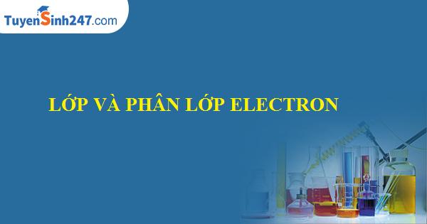 Lớp và phân lớp electron (Chi tiết )