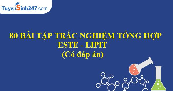 80 BTTN tổng hợp về este - lipit (Có đáp án)