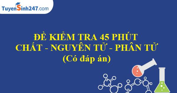 Đề kiểm tra 45 phút chương I: Chất, nguyên tử, phân tử (Có đáp án)