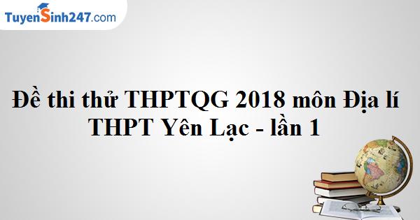 Đề thi thử THPTQG môn Địa lý 2018 THPT Yên Lạc - Vĩnh Phúc