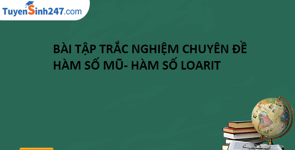 Bài tập trắc nghiệm chuyên đề mũ và logarit (có đáp án)