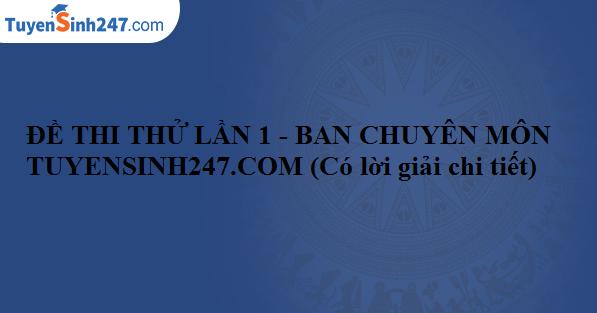 Đề thi thử lần 1 - Ban chuyên môn Tuyensinh247.com