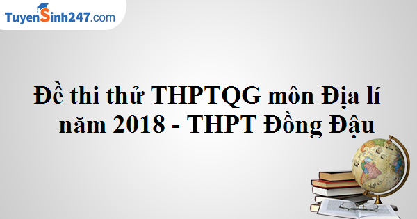 Đề thi thử THPTQG môn Địa lí năm 2018 - THPT Đồng Đậu
