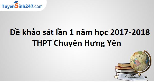Đề thi khảo sát lần 1 - THPT Chuyên Hưng Yên năm học 2017 - 2018