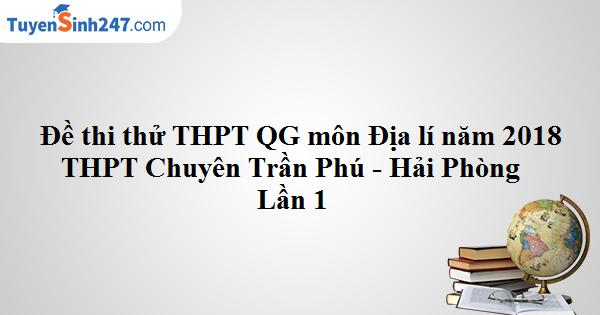 Đề thi thử THPTQG môn Địa lí năm học 2017-2018 - THPT Chuyên Trần Phú - Hải Phòng