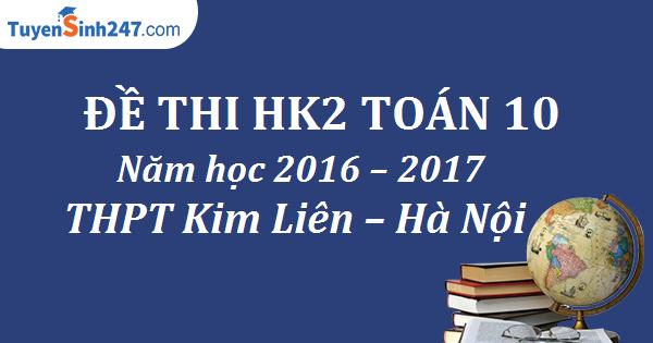 Đề thi HK2 Toán 10 năm học 2016 – 2017 trường THPT Kim Liên – Hà Nội