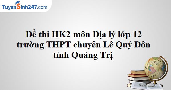 Đề thi HK2 Địa lý 12 trường THPT chuyên Lê Quý Đôn - Quảng Trị