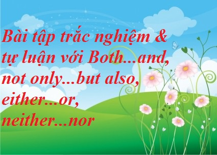 Bài tập trắc nghiệm& tự luận với Both...and, Not only...but also, Either...or, Neither...nor