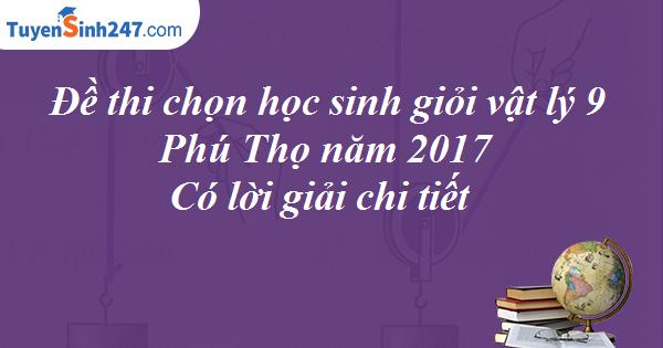 Đề thi chọn học sinh giỏi vật lý 9 - Phú Thọ năm 2017 - Có lời giải chi tiết