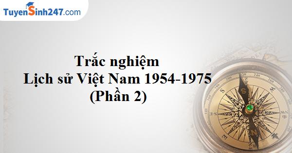 Trắc nghiệm Lịch sử Việt Nam từ 1954-1975 (Phần 2)