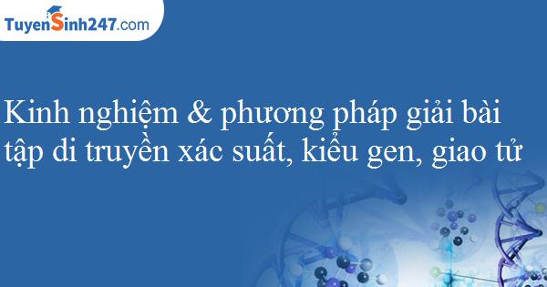 Kinh nghiệm & phương pháp giải bài tập di truyền xác suất, kiểu gen, giao tử