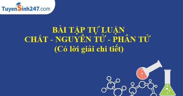 Bài tập tự luận về chất - nguyên tử - phân tử (có lời giải chi tiết)
