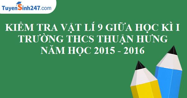 Đề kiểm tra giữa học kì 1 môn Vật Lí 9 - Trường THCS Thuận Hưng - Năm học 2015 - 2016. Có lời giải chi tiết
