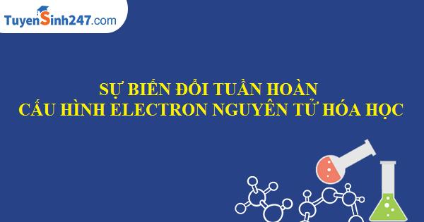 Sự biến đổi tuần hoàn cầu hình electron nguyên tử các nguyên tố hóa học