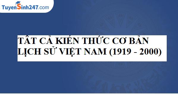 Tất cả kiến thức cơ bản Lịch sử Việt Nam (1919 - 2000)
