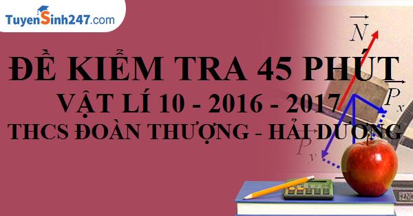 Đề kiểm tra 45 phút - Vật Lí 10 - Năm học 2016 - 2017 - THPT Đoàn Thượng - Hải Dương. (Có đáp án và lời giải chi tiết)