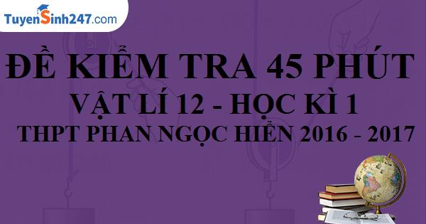 Đề kiểm tra 45 phút - Vật Lí 12 - THPT Phan Ngọc Hiển. Năm học 2016 - 2017. (Có đáp án)