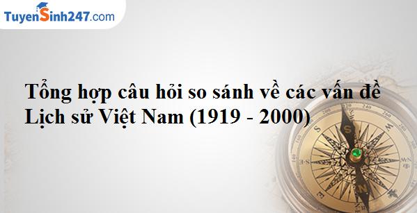 Tổng hợp câu hỏi so sánh về các vấn đề Lịch sử Việt Nam (1919 - 2000)