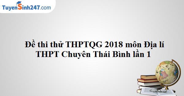 Đề thi thử THPTQG môn Địa lí 2018 - THPT Chuyên Thái Bình - lần 1