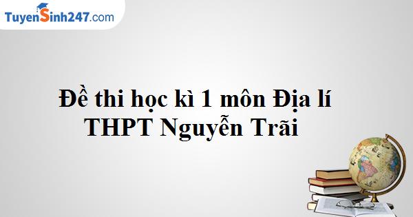 Đề kiểm tra học kì 1 lớp 11 môn Địa - THPT Nguyễn Trãi 2017 - 2018