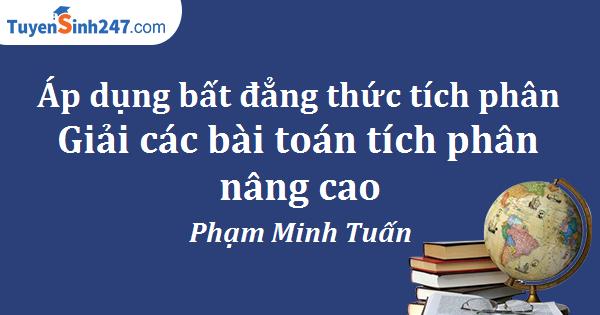 Áp dụng bất đẳng thức tích phân giải các bài toán tích phân nâng cao – Phạm Minh Tuấn