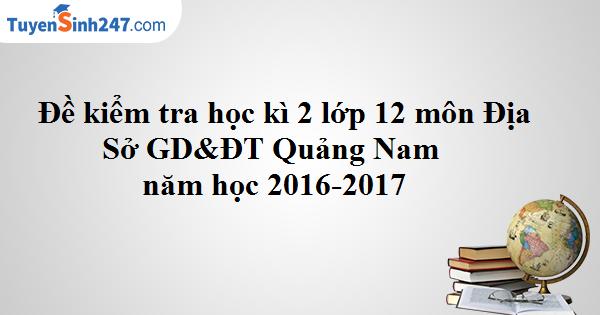 Đề kiểm tra học kì 2 lớp 12 môn Địa - Sở GD&ĐT Quảng Nam năm học 2016-2017