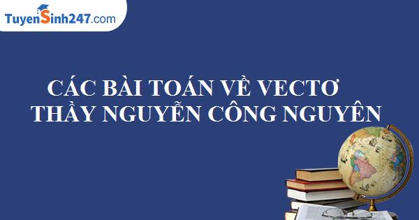 Bài giảng: Các bài toán về vectơ - Thầy Nguyễn Công Nguyên