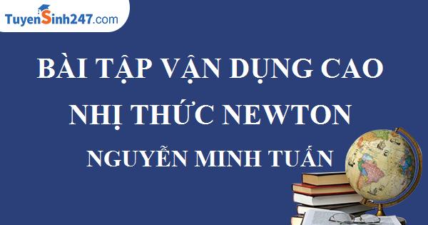 BÀI TẬP VẬN DỤNG CAO NHỊ THỨC NEWTON – NGUYỄN MINH TUẤN