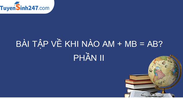 BÀI TẬP VỀ KHI NÀO AM + MB =AB? – PHẦN II